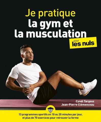 Je pratique la gym et la musculation pour les Nuls - avec un programme pas à pas en 10 minutes par jour et 100 exercices